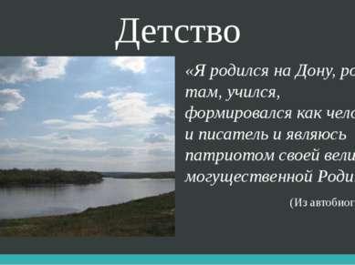 Детство «Я родился на Дону, рос там, учился, формировался как человек и писат...