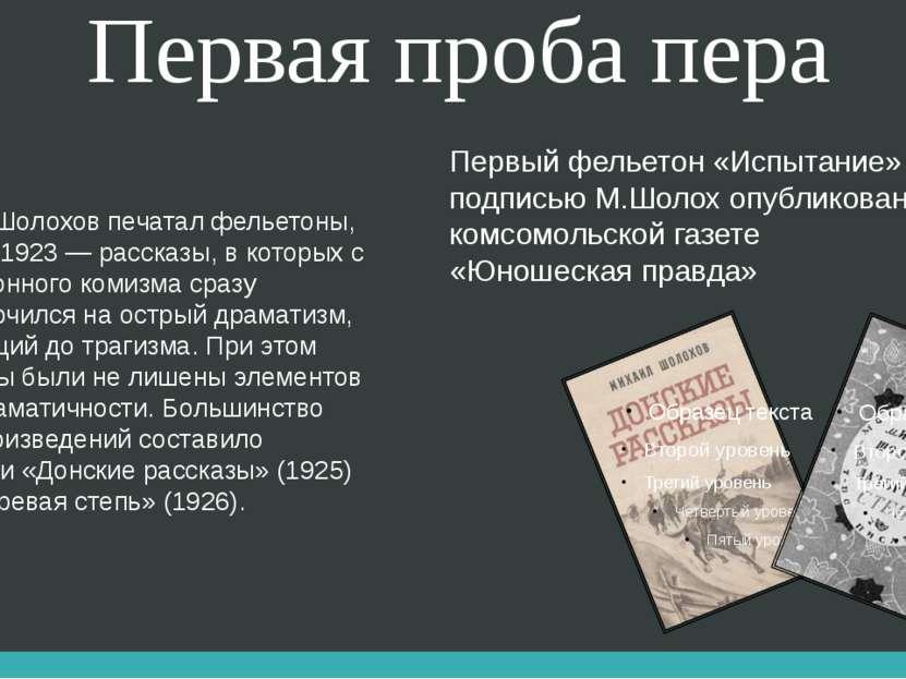 Первая проба пера В 1923 Шолохов печатал фельетоны, с конца 1923 — рассказы, ...