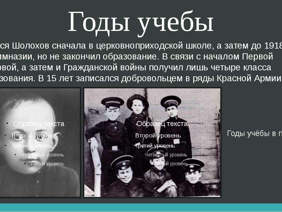 Годы учебы Учился Шолохов сначала в церковноприходской школе, а затем до 1918...