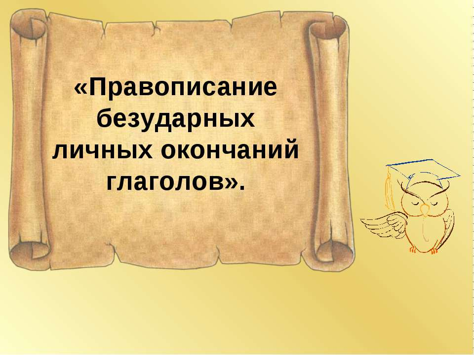 «Правописание безударных личных окончаний глаголов».