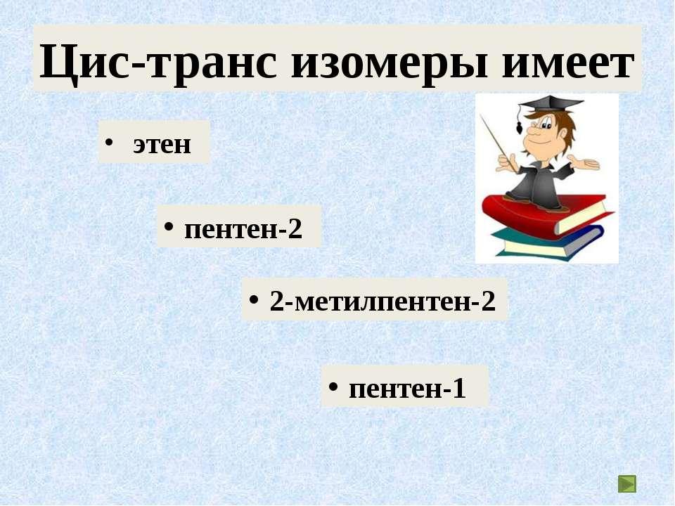 этен пентен-2 2-метилпентен-2 пентен-1 Цис-транс изомеры имеет