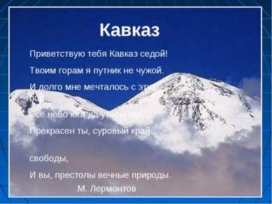 Кавказ Приветствую тебя Кавказ седой! Твоим горам я путник не чужой. И долго ...