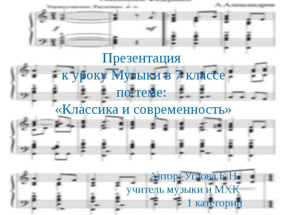 Презентация к уроку Музыки в 7 классе по теме: «Классика и современность» Авт...