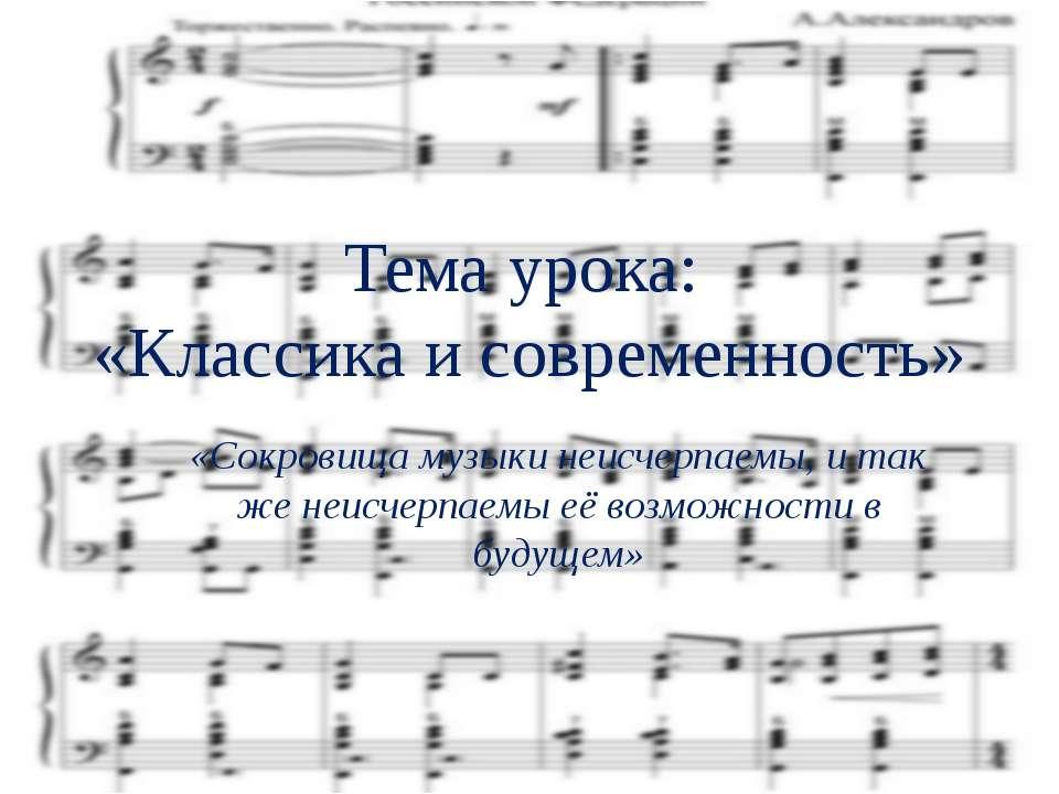 Тема урока: «Классика и современность» «Сокровища музыки неисчерпаемы, и так ...