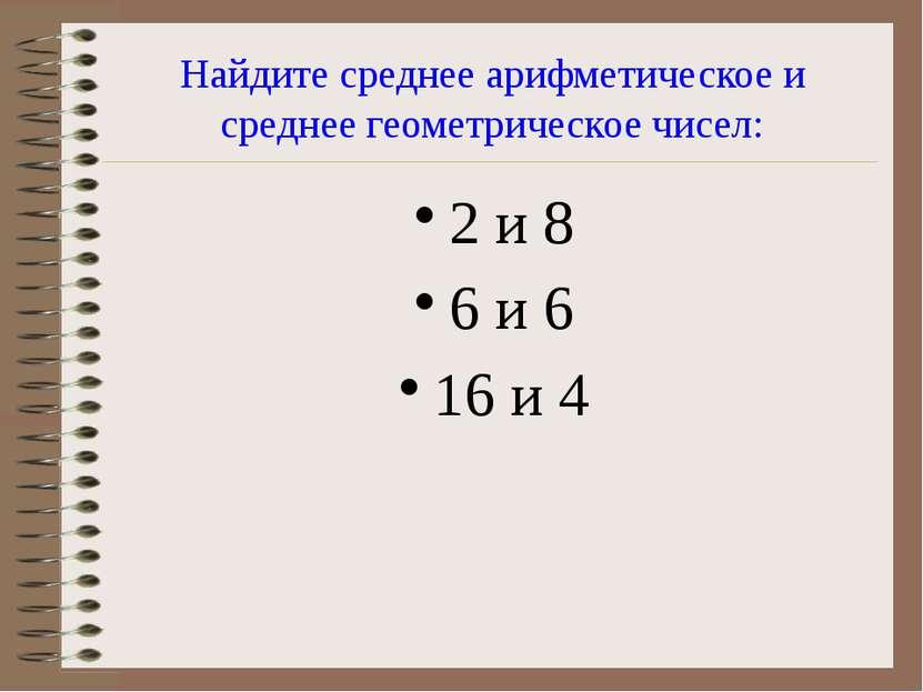 Найдите среднее арифметическое и среднее геометрическое чисел: 2 и 8 6 и 6 16...