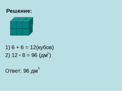 Решение: 1) 6 + 6 = 12(кубов) 2) 12 8 = 96 (дм ) Ответ: 96 дм 3 3