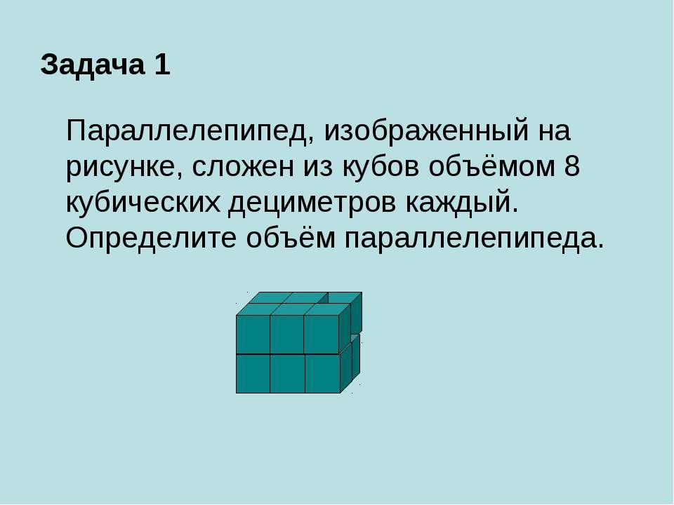 Задача 1 Параллелепипед, изображенный на рисунке, сложен из кубов объёмом 8 к...