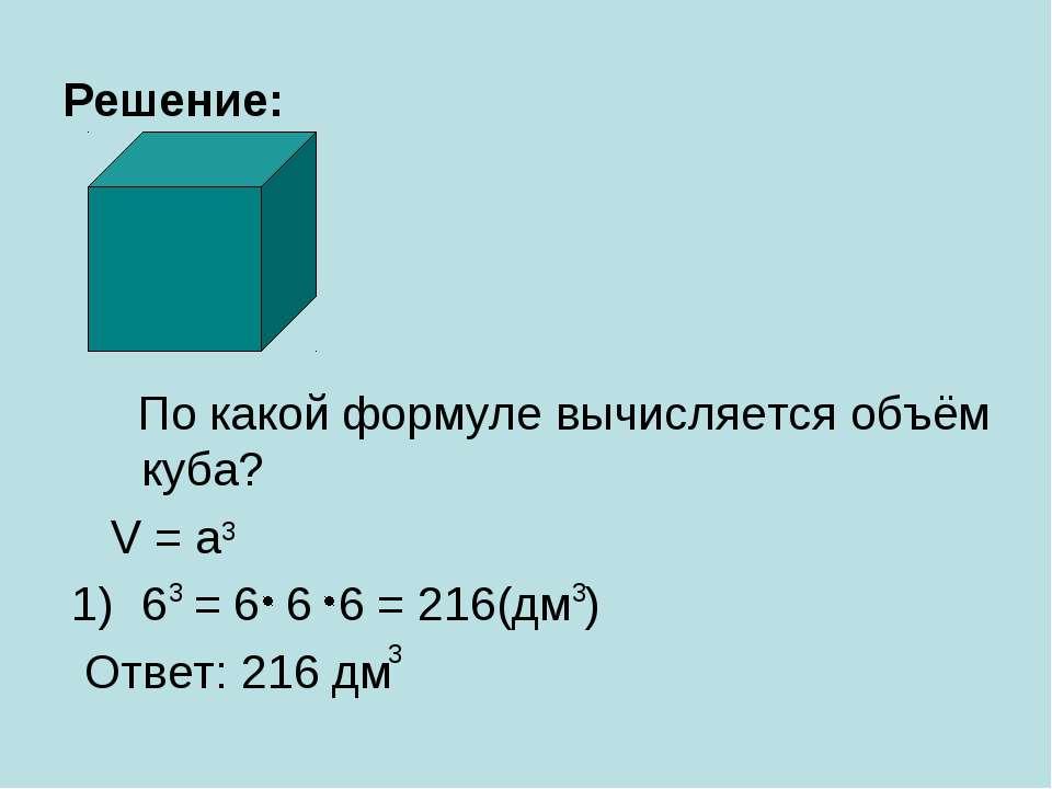 Решение: По какой формуле вычисляется объём куба? V = a 6 = 6 6 6 = 216(дм ) ...