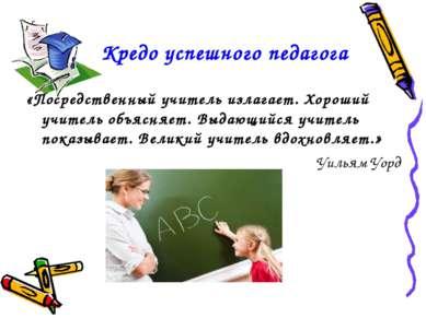 Кредо успешного педагога «Посредственный учитель излагает. Хороший учитель об...