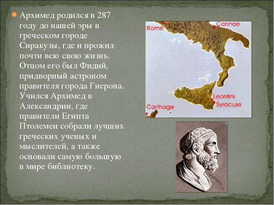 Архимед родился в 287 году до нашей эры в греческом городе Сиракузы, где и пр...