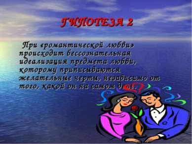 ГИПОТЕЗА 2 При «романтической любви» происходит бессознательная идеализация п...