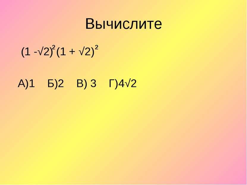 Вычислите (1 -√2) (1 + √2) А)1 Б)2 В) 3 Г)4√2 2 2