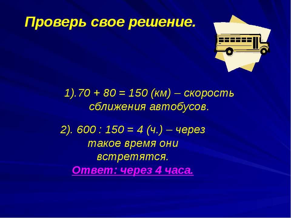 1).70 + 80 = 150 (км) – скорость сближения автобусов. Проверь свое решение. 2...