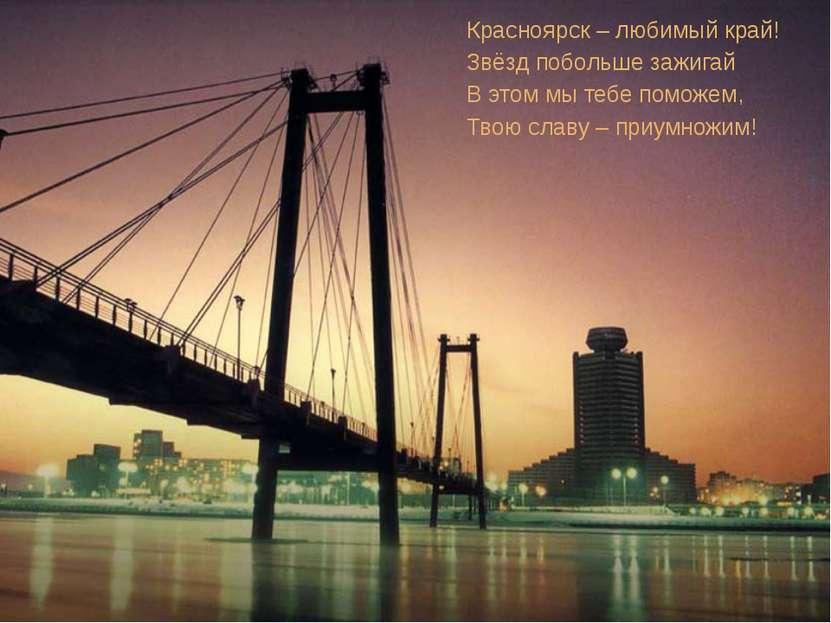 Красноярск – любимый край! Звёзд побольше зажигай В этом мы тебе поможем, Тво...