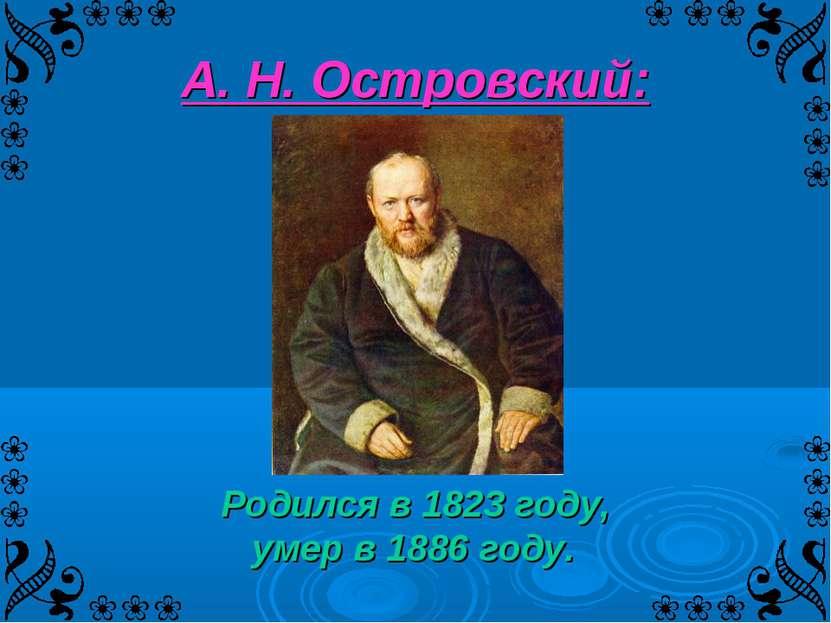 А. Н. Островский: Родился в 1823 году, умер в 1886 году.