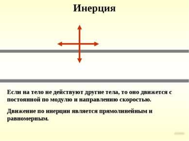 Инерция Если на тело не действуют другие тела, то оно движется с постоянной п...