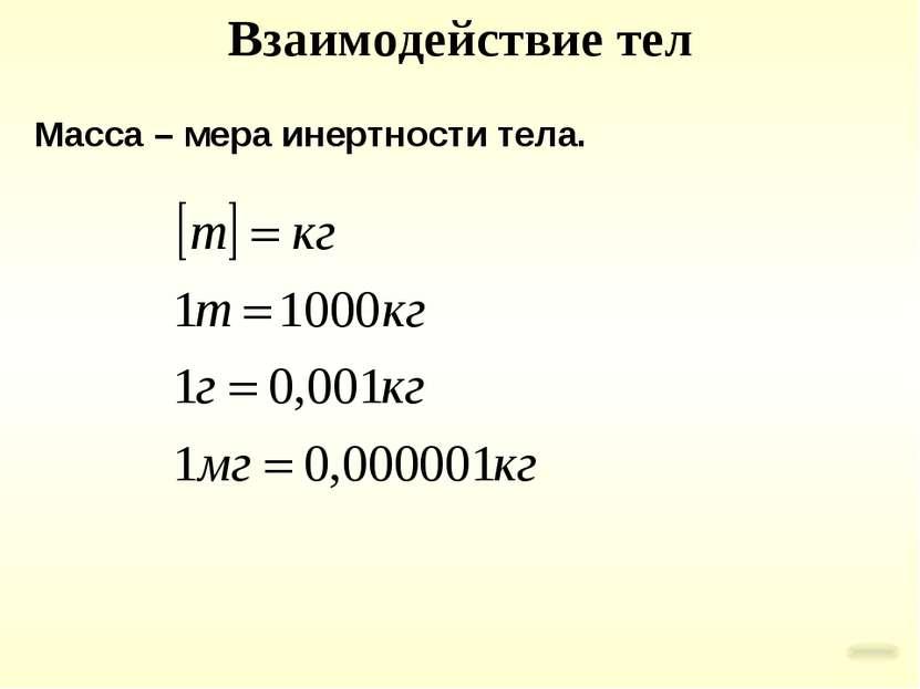 Взаимодействие тел Масса – мера инертности тела.