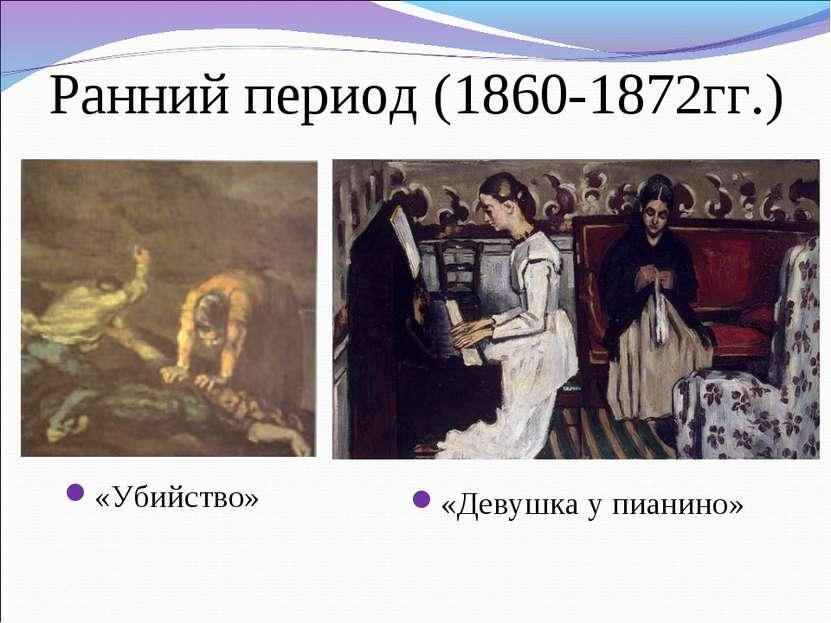 Ранний период (1860-1872гг.) «Убийство» «Девушка у пианино»