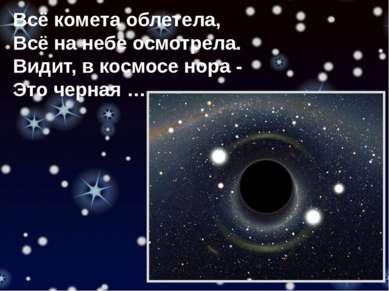 Всё комета облетела, Всё на небе осмотрела. Видит, в космосе нора - Это черная …