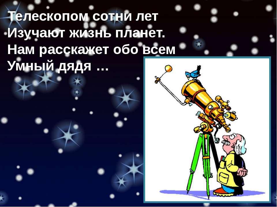 Телескопом сотни лет Изучают жизнь планет. Нам расскажет обо всем Умный дядя …