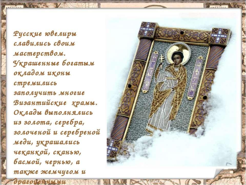 Русские ювелиры славились своим мастерством. Украшенные богатым окладом иконы...