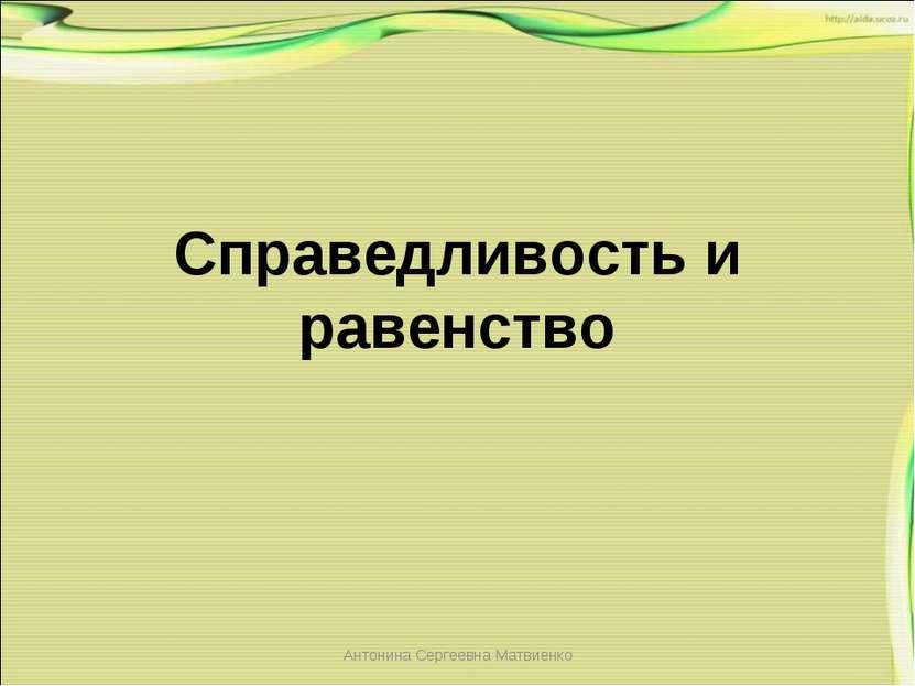 Справедливость и равенство Антонина Сергеевна Матвиенко Антонина Сергеевна Ма...