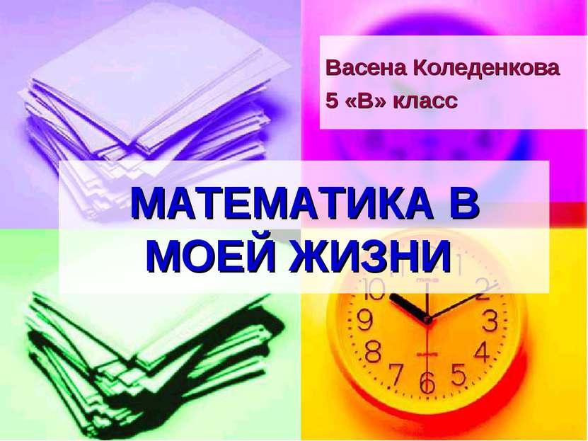 МАТЕМАТИКА В МОЕЙ ЖИЗНИ Васена Коледенкова 5 «В» класс