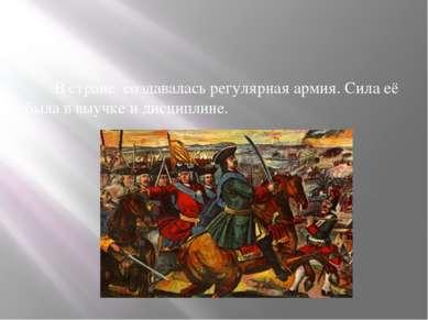 В стране создавалась регулярная армия. Сила её была в выучке и дисциплине.