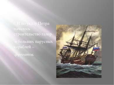 И по указу Петра началось строительство галер и больших парусных кораблей – ф...