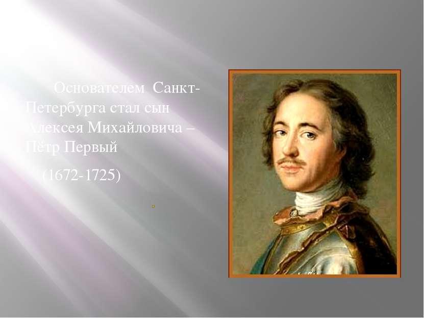 Основателем Санкт-Петербурга стал сын Алексея Михайловича – Пётр Первый (1672...