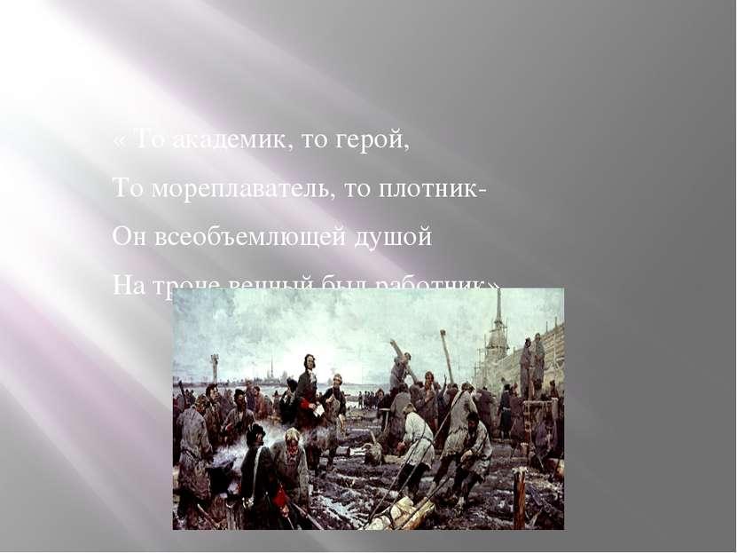 « То академик, то герой, То мореплаватель, то плотник- Он всеобъемлющей душой...