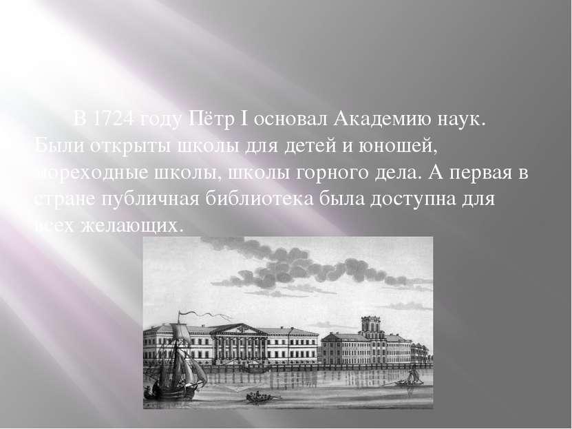 В 1724 году Пётр I основал Академию наук. Были открыты школы для детей и юнош...