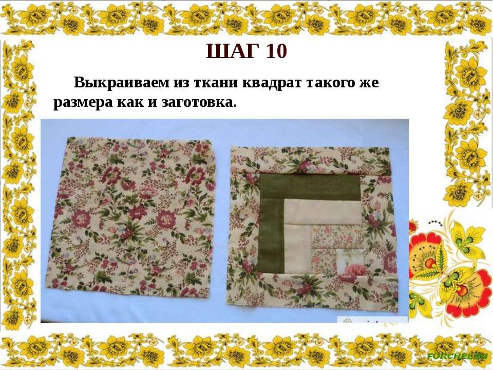 ШАГ 10 Выкраиваем из ткани квадрат такого же размера как и заготовка.