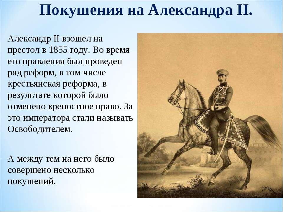 Покушения на Александра II. Александр II взошел на престол в 1855 году. Во вр...