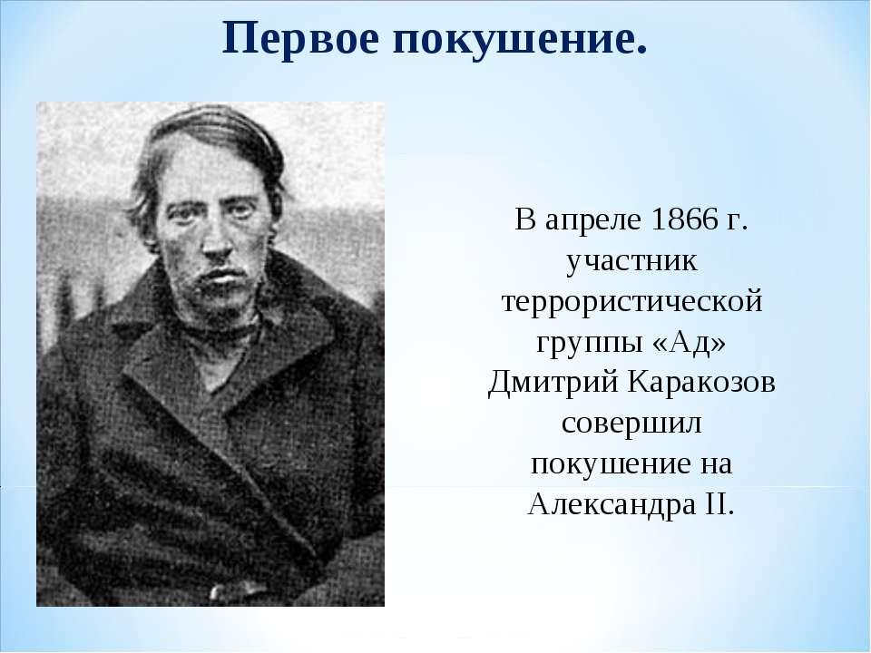 Первое покушение. В апреле 1866 г. участник террористической группы «Ад» Дмит...