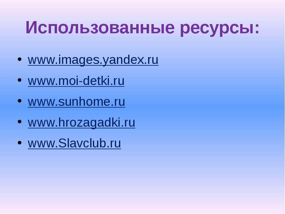 Использованные ресурсы: www.images.yandex.ru www.moi-detki.ru www.sunhome.ru ...