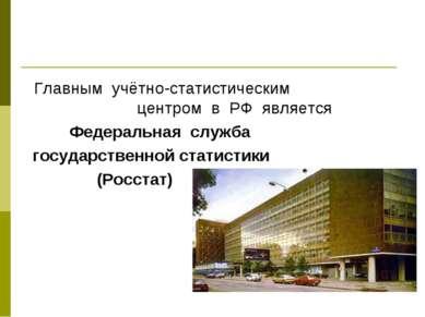 Главным учётно-статистическим центром в РФ является Федеральная служба госуда...