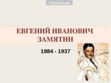 ЕВГЕНИЙ ИВАНОВИЧ ЗАМЯТИН 1884 - 1937