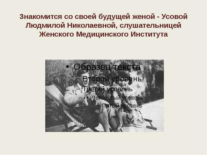 Знакомится со своей будущей женой - Усовой Людмилой Николаевной, слушательниц...