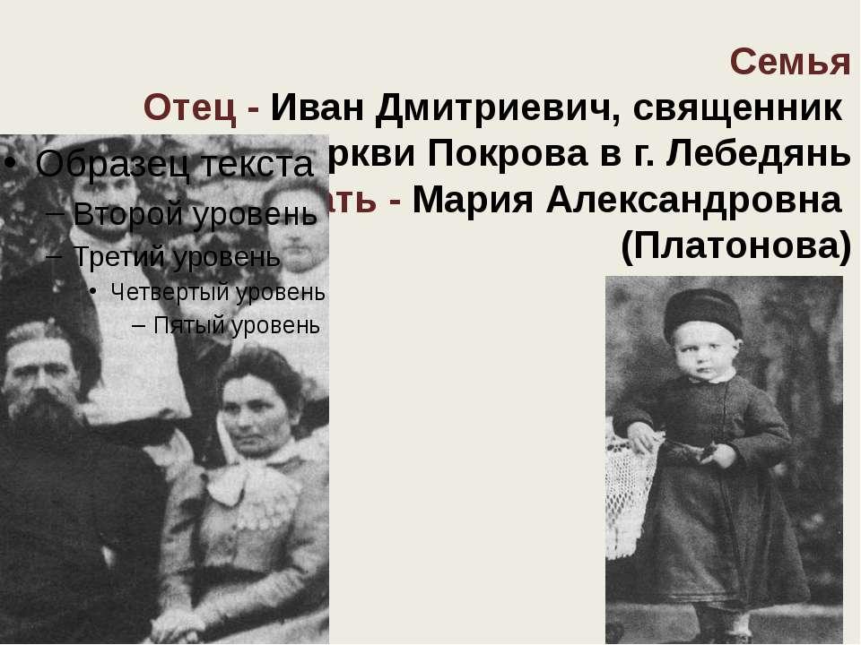 Семья Отец - Иван Дмитриевич, священник церкви Покрова в г. Лебедянь Мать - М...