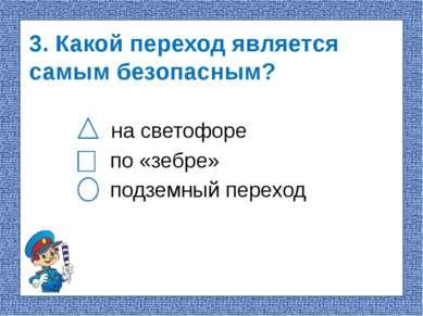 3. Какой переход является самым безопасным? на светофоре по «зебре» подземный...