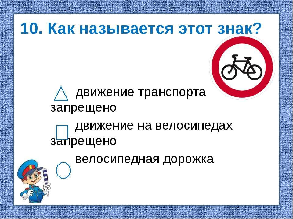 10. Как называется этот знак? движение транспорта запрещено движение на велос...