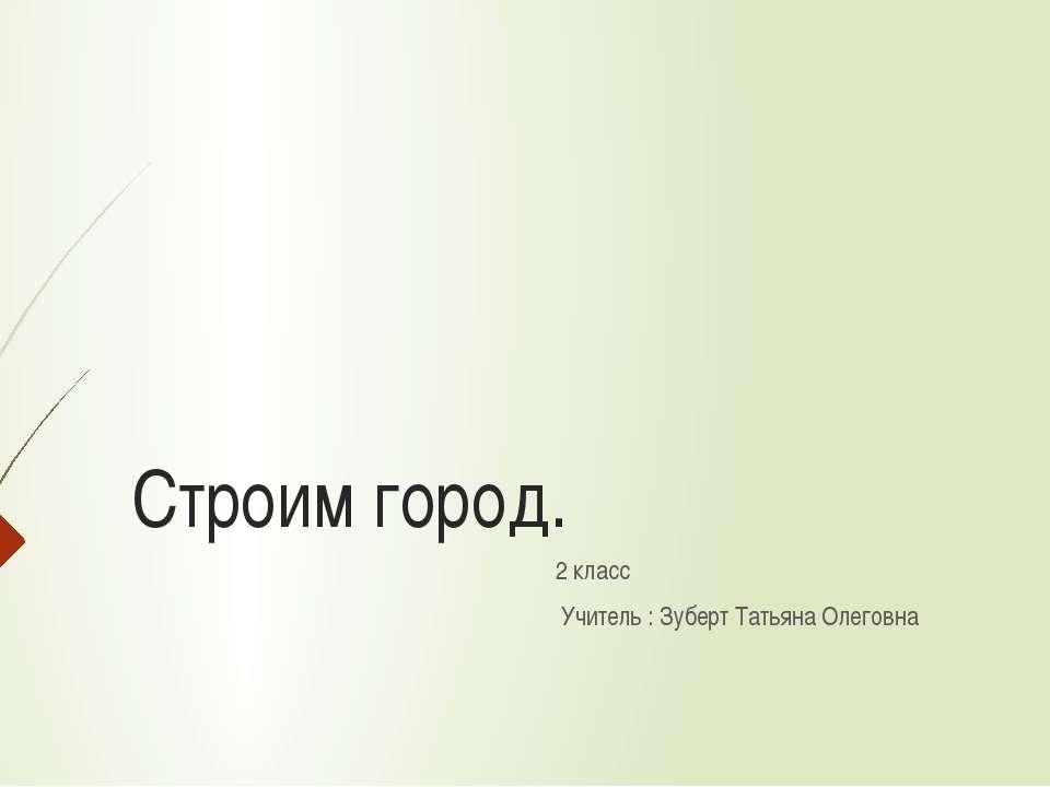 Строим город. 2 класс Учитель : Зуберт Татьяна Олеговна