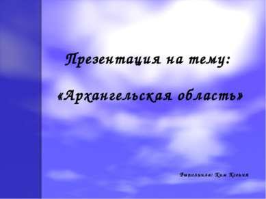 Презентация на тему: «Архангельская область» Выполнила: Ким Ксения