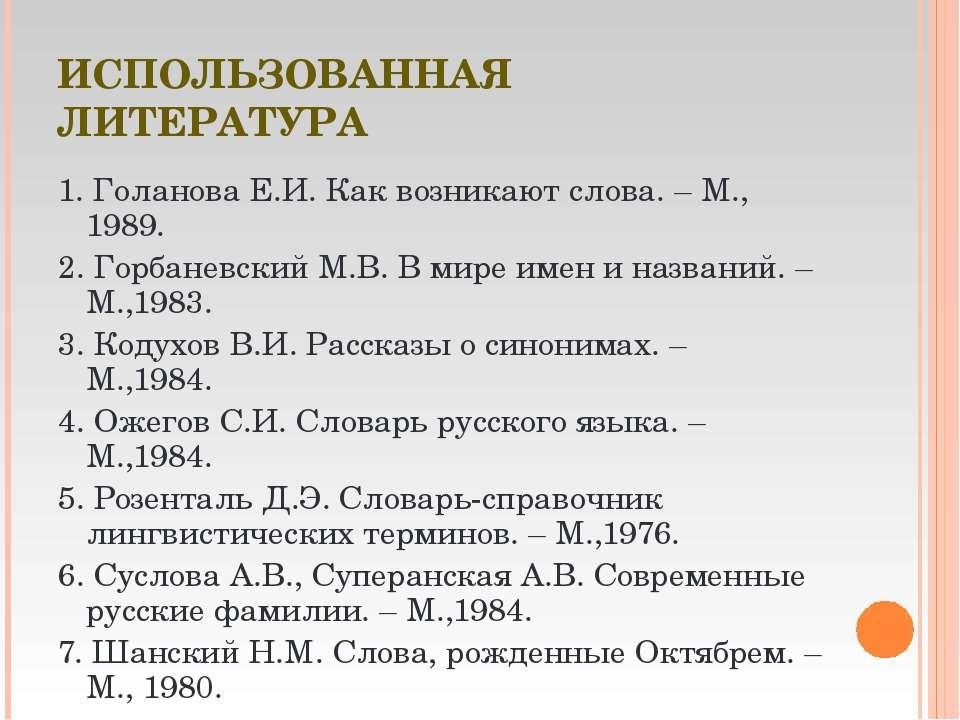 ИСПОЛЬЗОВАННАЯ ЛИТЕРАТУРА 1. Голанова Е.И. Как возникают слова. – М., 1989. 2...