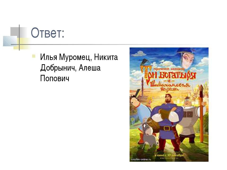 Ответ: Илья Муромец, Никита Добрынич, Алеша Попович