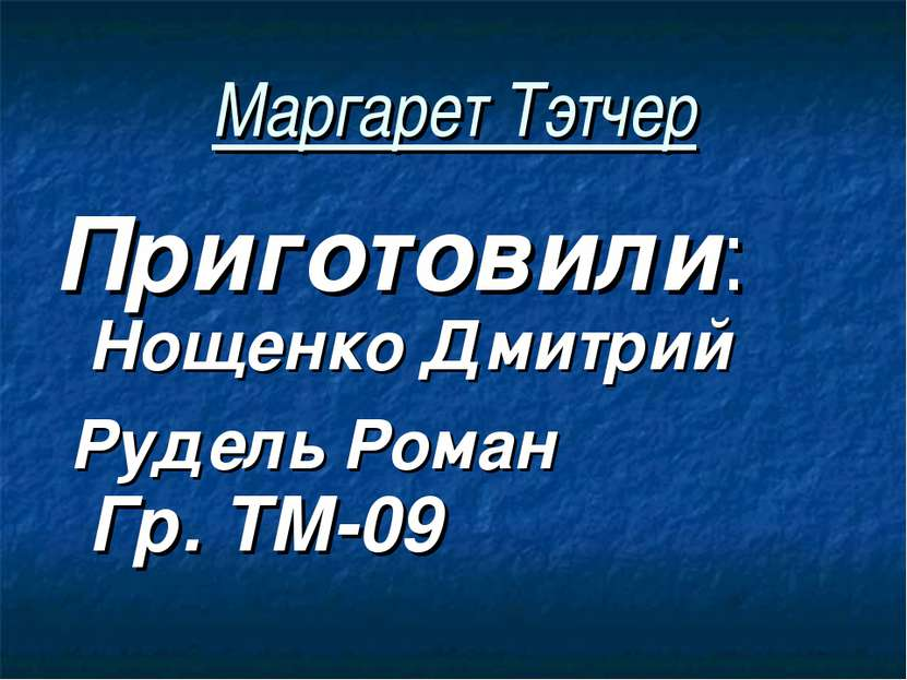 Маргарет Тэтчер Приготовили: Нощенко Дмитрий Рудель Роман Гр. ТМ-09
