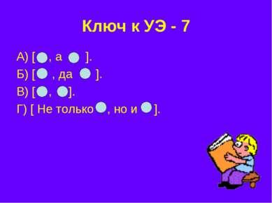 Ключ к УЭ - 7 А) [ , а ]. Б) [ , да ]. В) [ , ]. Г) [ Не только , но и ].