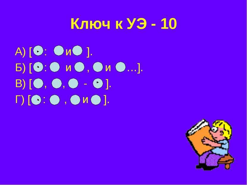 Ключ к УЭ - 10 А) [ : и ]. Б) [ : и , и …]. В) [ , , - ]. Г) [ : , и ].