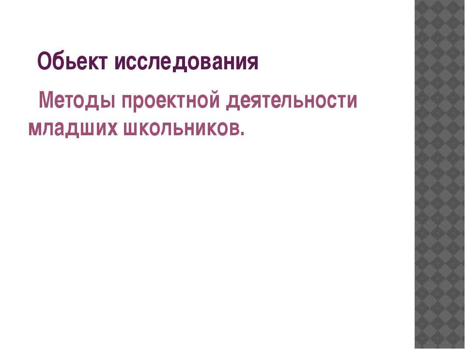 Обьект исследования Методы проектной деятельности младших школьников.